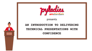An introduction to delivering technical presentations with confidence — PyLadies Amsterdam