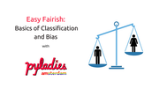 Easy Fairish: Basics of Classification and Bias — PyLadies Amsterdam